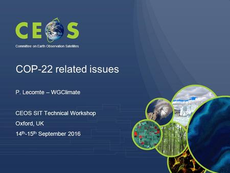 COP-22 related issues P. Lecomte – WGClimate CEOS SIT Technical Workshop Oxford, UK 14 th -15 th September 2016 Committee on Earth Observation Satellites.