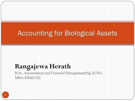 Rangajewa Herath B.Sc. Accountancy and Financial Management(Sp.)(USJ) MBA-PIM(USJ) 1 Accounting for Biological Assets.