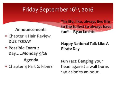 "Friday September 16 th, 2016 Announcements  Chapter 4 Hair Review DUE TODAY  Possible Exam 2 Day…..Monday 9/26 Agenda  Chapter 4 Part 2: Fibers ""In."