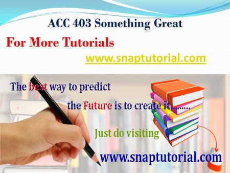 ACC 403 Something Great For More Tutorials