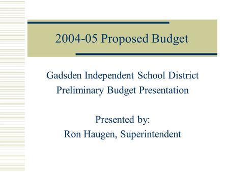 Proposed Budget Gadsden Independent School District Preliminary Budget Presentation Presented by: Ron Haugen, Superintendent.