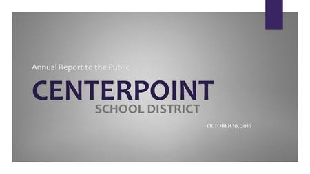 Annual Report to the Public CENTERPOINT OCTOBER 10, 2016 SCHOOL DISTRICT.