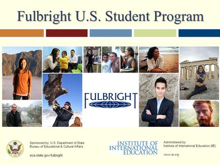 Fulbright U.S. Student Program Sponsored by: U.S. Department of State Bureau of Educational & Cultural Affairs eca.state.gov/fulbright Administered by: