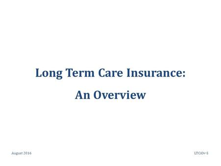 Long Term Care Insurance: An Overview August 2016LTCiOv-S.