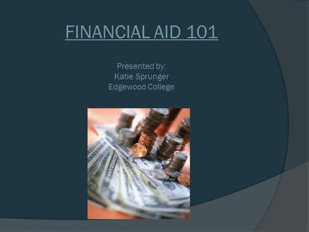 FINANCIAL AID 101 Presented by: Katie Sprunger Edgewood College.