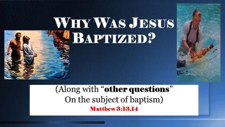 "W HY W AS J ESUS B APTIZED ? (Along with "" other questions "" On the subject of baptism) Matthew 3:13,14."