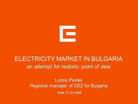 ELECTRICITY MARKET IN BULGARIA an attempt for realistic point of view Lubos Pavlas Regional manager of CEZ for Bulgaria Sofia,
