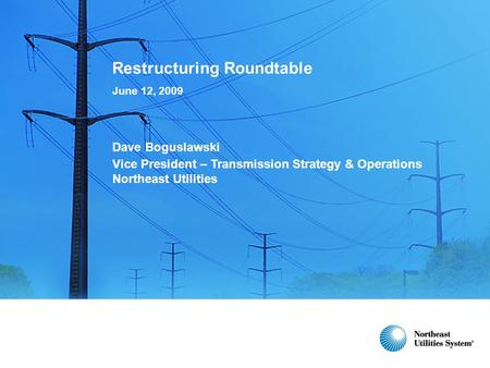 Restructuring Roundtable June 12, 2009 Dave Boguslawski Vice President – Transmission Strategy & Operations Northeast Utilities.