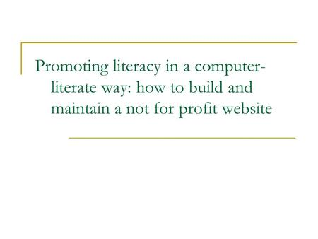 Promoting literacy in a computer- literate way: how to build and maintain a not for profit website.
