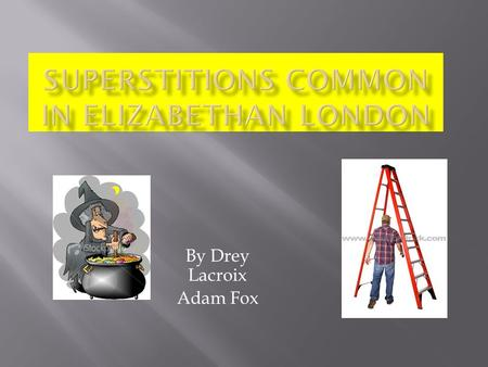 By Drey Lacroix Adam Fox.  Superstitions are irrational beliefs  In London during the Elizabethan era superstitions of every kind were extremely common.