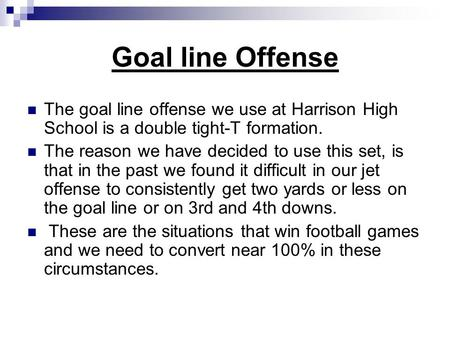 Goal line Offense The goal line offense we use at Harrison High School is a double tight-T formation. The reason we have decided to use this set, is that.