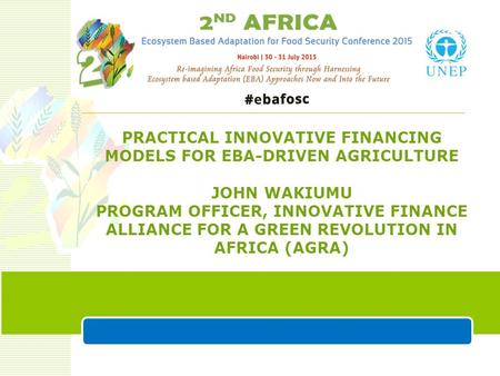 PRACTICAL INNOVATIVE FINANCING MODELS FOR EBA-DRIVEN AGRICULTURE JOHN WAKIUMU PROGRAM OFFICER, INNOVATIVE FINANCE ALLIANCE FOR A GREEN REVOLUTION IN AFRICA.