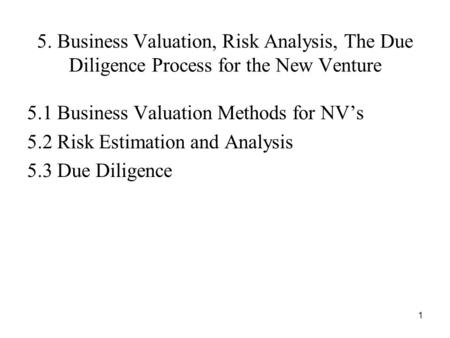 1 5. Business Valuation, Risk Analysis, The Due Diligence Process for the New Venture 5.1 Business Valuation Methods for NV's 5.2 Risk Estimation and Analysis.
