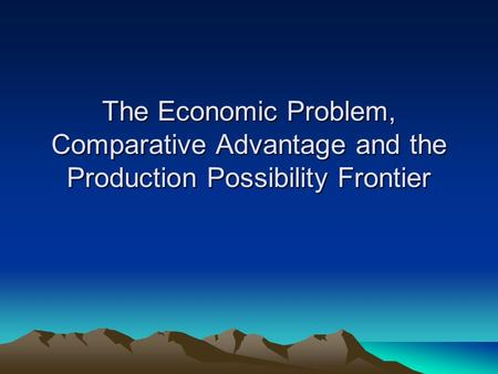 The Economic Problem, Comparative Advantage and the Production Possibility Frontier.