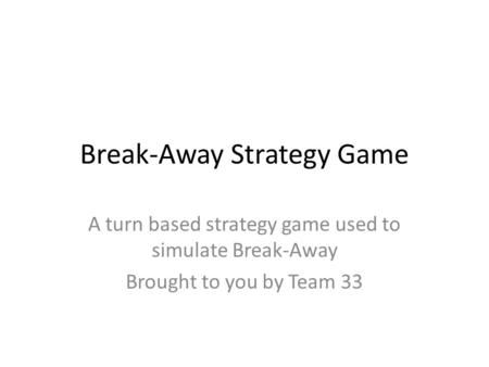 Break-Away Strategy Game A turn based strategy game used to simulate Break-Away Brought to you by Team 33.