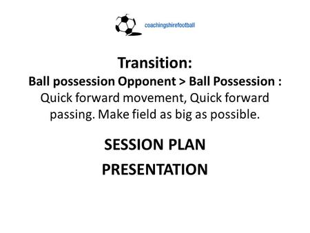 Transition: Ball possession Opponent > Ball Possession : Quick forward movement, Quick forward passing. Make field as big as possible. SESSION PLAN PRESENTATION.