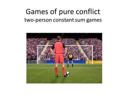 Games of pure conflict two-person constant sum games.