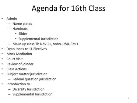 1 Agenda for 16th Class Admin – Name plates – Handouts Slides Supplemental Jurisdiction – Make-up class Th Nov 11, noon-1:50, Rm 1 Dean Jones re 1L Electives.