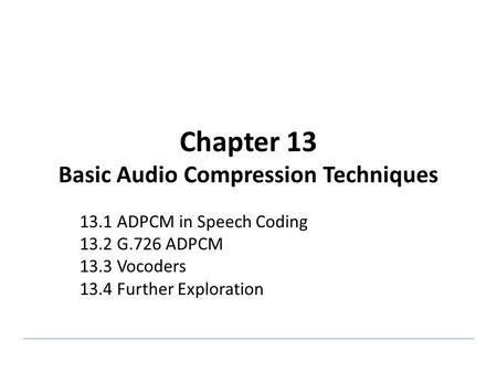 Chapter 13 Basic Audio Compression Techniques 13.1 ADPCM in Speech Coding 13.2 G.726 ADPCM 13.3 Vocoders 13.4 Further Exploration.
