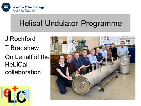 Helical Undulator Programme J Rochford T Bradshaw On behalf of the HeLiCal collaboration.