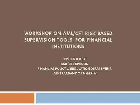 WORKSHOP ON AML/CFT RISK-BASED SUPERVISION TOOLS FOR FINANCIAL INSTITUTIONS PRESENTED BY AML/CFT DIVISION FINANCIAL <strong>POLICY</strong> & REGULATION DEPARTMENT, CENTRAL.