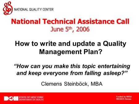 "Funded by HRSA HIV/AIDS Bureau How to write and update a Quality Management Plan? Clemens Steinböck, MBA ""How can you make this topic entertaining and."