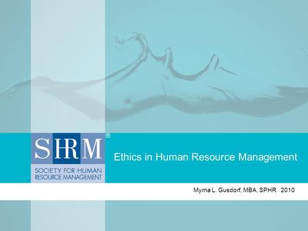 Ethics in Human Resource Management Myrna L. Gusdorf, MBA, SPHR 2010.