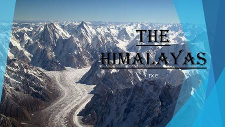 THE HIMALAYAS IX E. It's Basic Geographical Features are- The most characteristic features of the Himalayas are-  Great height  Complex geologic structure.