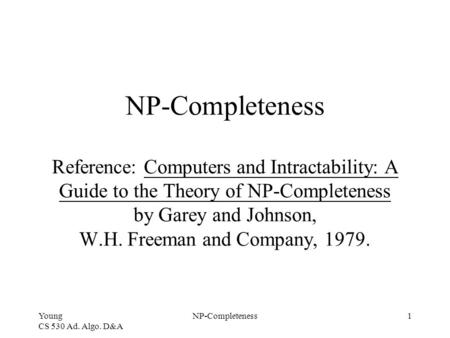Young CS 530 Ad. Algo. D&A NP-Completeness1 NP-Completeness Reference: Computers and Intractability: A Guide to the Theory of NP-Completeness by Garey.
