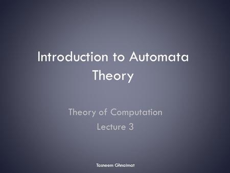 Introduction to Automata Theory Theory of Computation Lecture 3 Tasneem Ghnaimat.