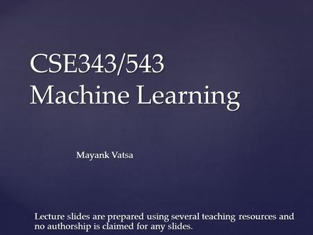 CSE343/543 Machine Learning Mayank Vatsa Lecture slides are prepared using several teaching resources and no authorship is claimed for any slides.