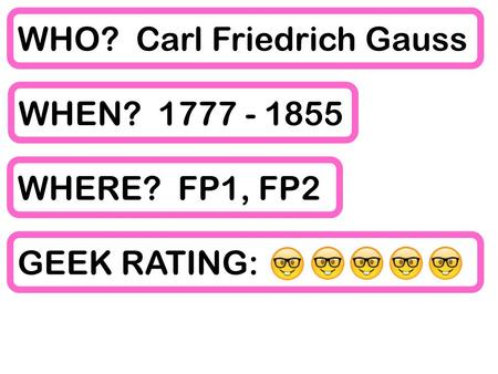 WHO? Carl Friedrich Gauss WHEN? WHERE? FP1, FP2 GEEK RATING: