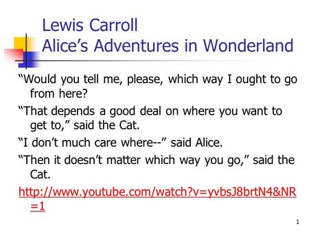 "Lewis Carroll Alice's Adventures in Wonderland ""Would you tell me, please, which way I ought to go from here? ""That depends a good deal on where you want."