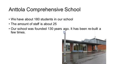 Anttola Comprehensive School We have about 180 students in our school The amount of staff is about 25 Our school was founded 130 years ago. It has been.