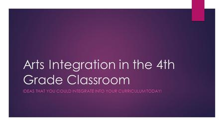 Arts Integration in the 4th Grade Classroom IDEAS THAT YOU COULD INTEGRATE INTO YOUR CURRICULUM TODAY!