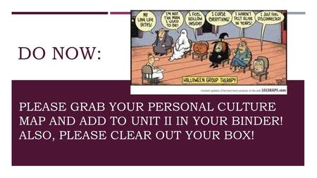 DO NOW: PLEASE GRAB YOUR PERSONAL CULTURE MAP AND ADD TO UNIT II IN YOUR BINDER! ALSO, PLEASE CLEAR OUT YOUR BOX!
