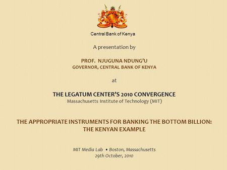Central Bank of Kenya A presentation by PROF. NJUGUNA NDUNG'U GOVERNOR, CENTRAL BANK OF KENYA at THE LEGATUM CENTER'S 2010 CONVERGENCE Massachusetts Institute.