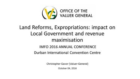Land Reforms, Expropriations: impact on Local Government and revenue maximisation IMFO 2016 ANNUAL CONFERENCE Durban International Convention Centre Christopher.