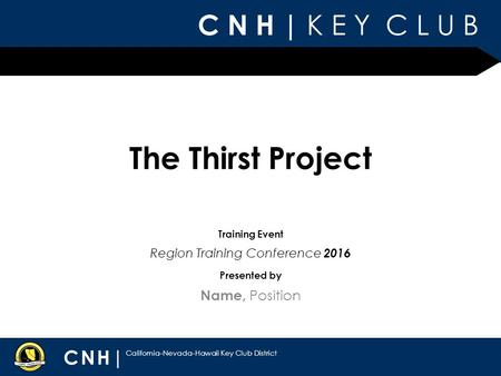 C N H | K E Y C L U B CNH| California-Nevada-Hawaii Key Club District Presented by Training Event The Thirst Project Name, Position Region Training Conference.