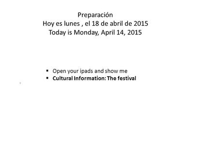 Preparación Hoy es lunes, el 18 de abril de 2015 Today is Monday, April 14,  Open your ipads and show me  Cultural Information: The festival.