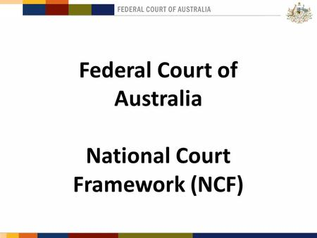 Slide 1 Federal Court of Australia National Court Framework (NCF).