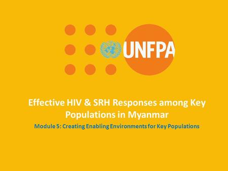 Effective HIV & SRH Responses among Key Populations in Myanmar Module 5: Creating Enabling Environments for Key Populations.
