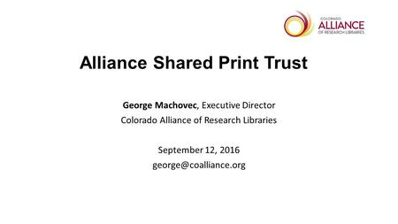 Alliance Shared Print Trust George Machovec, Executive Director Colorado Alliance of Research Libraries September 12, 2016