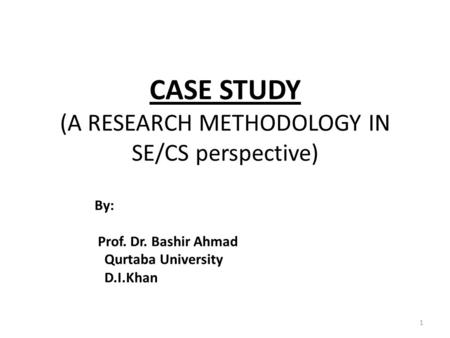 CASE STUDY (A RESEARCH METHODOLOGY IN SE/CS perspective) 1 By: Prof. Dr. Bashir Ahmad Qurtaba University D.I.Khan.