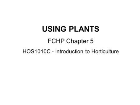 USING PLANTS FCHP Chapter 5 HOS1010C - Introduction to Horticulture.