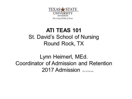 ATI TEAS 101 St. David's School of Nursing Round Rock, TX Lynn Heimerl, MEd. Coordinator of Admission and Retention 2017 Admission ( revised)