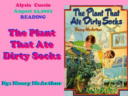 Alysia Cuccio August 24,2002 READING The Plant That Ate Dirty Socks The Plant That Ate Dirty Socks By: Nancy McArthur By: Nancy McArthur.