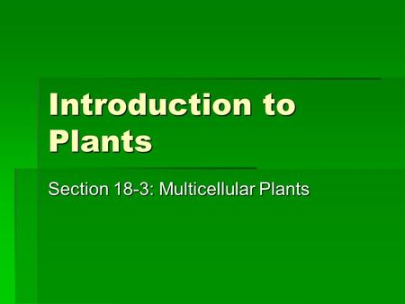 Introduction to Plants Section 18-3: Multicellular Plants.