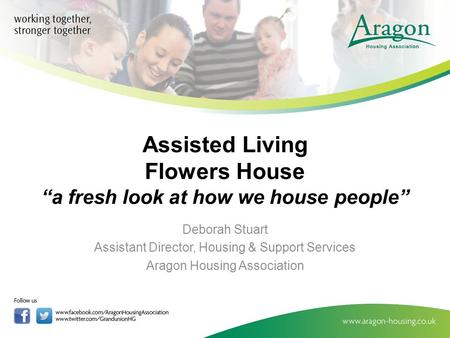 "Assisted Living Flowers House ""a fresh look at how we house people"" Deborah Stuart Assistant Director, Housing & Support Services Aragon Housing Association."