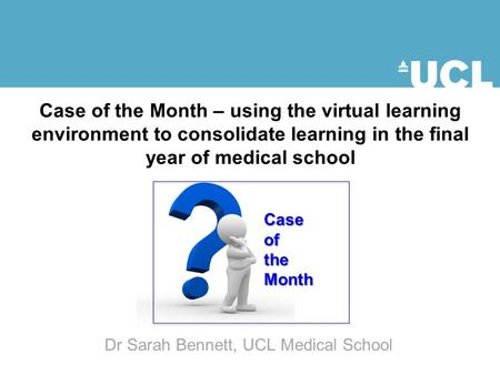 Case of the Month – using the virtual learning environment to consolidate learning in the final year of medical school CaseoftheMonth Dr Sarah Bennett,